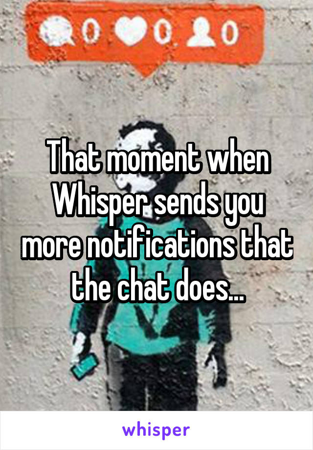 That moment when Whisper sends you more notifications that the chat does...