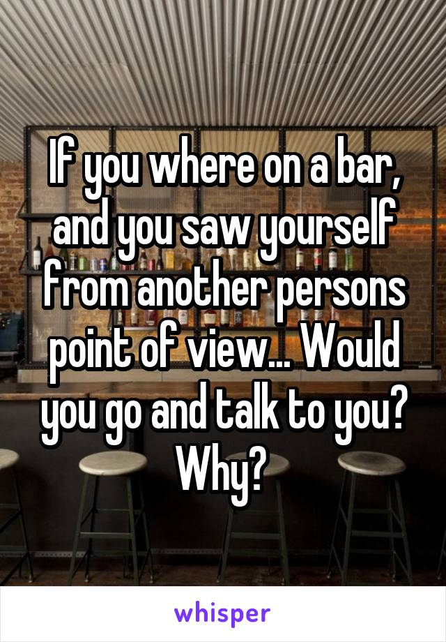 If you where on a bar, and you saw yourself from another persons point of view... Would you go and talk to you? Why?