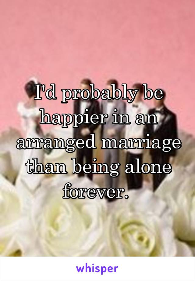 I'd probably be happier in an arranged marriage than being alone forever.