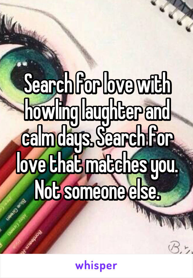 Search for love with howling laughter and calm days. Search for love that matches you. Not someone else.