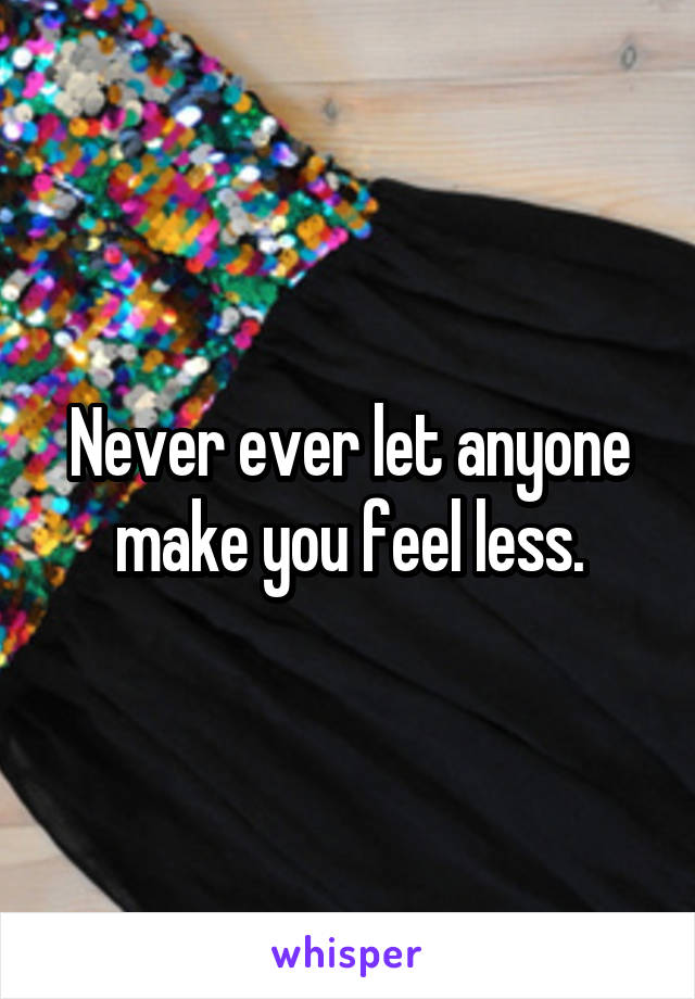 Never ever let anyone make you feel less.