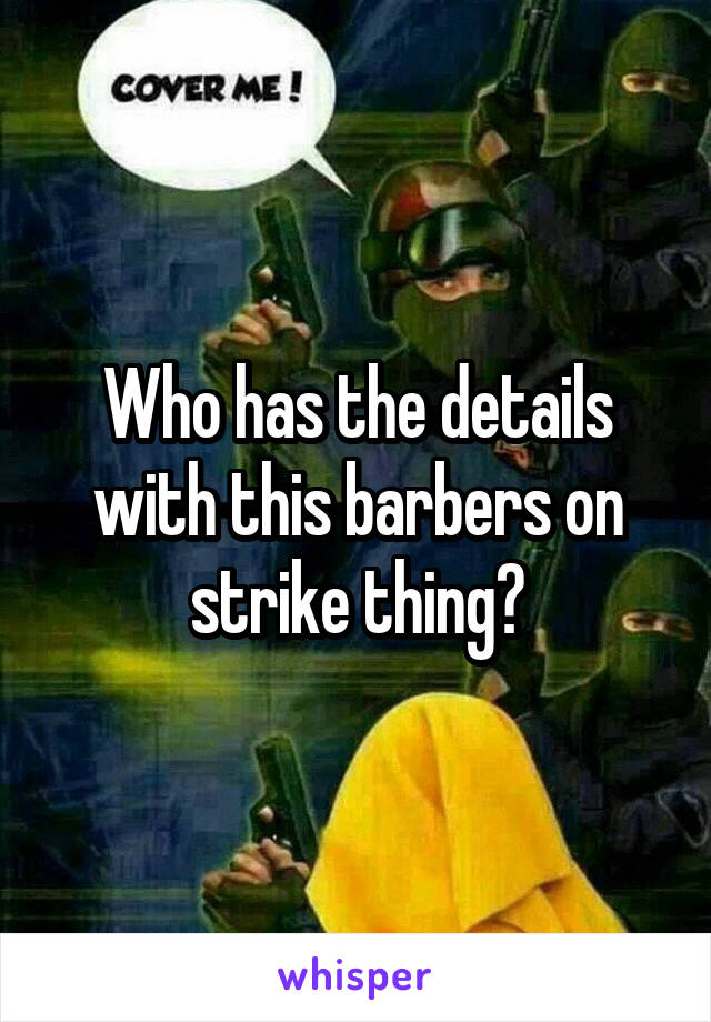 Who has the details with this barbers on strike thing?