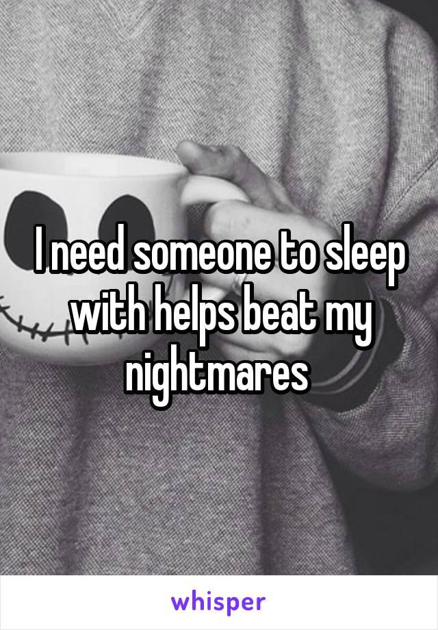I need someone to sleep with helps beat my nightmares