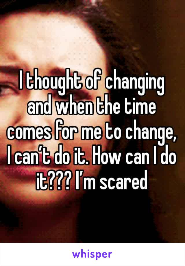 I thought of changing and when the time comes for me to change, I can't do it. How can I do it??? I'm scared