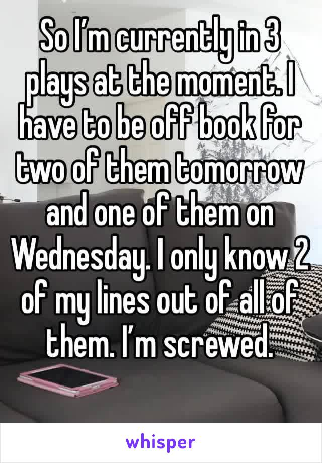 So I'm currently in 3 plays at the moment. I have to be off book for two of them tomorrow and one of them on Wednesday. I only know 2 of my lines out of all of them. I'm screwed.
