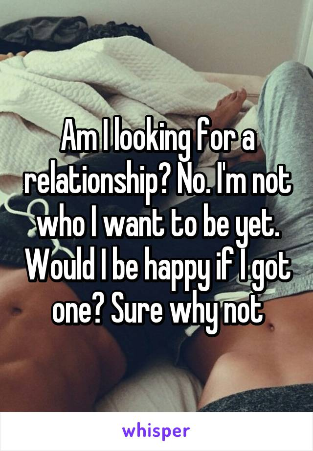 Am I looking for a relationship? No. I'm not who I want to be yet. Would I be happy if I got one? Sure why not