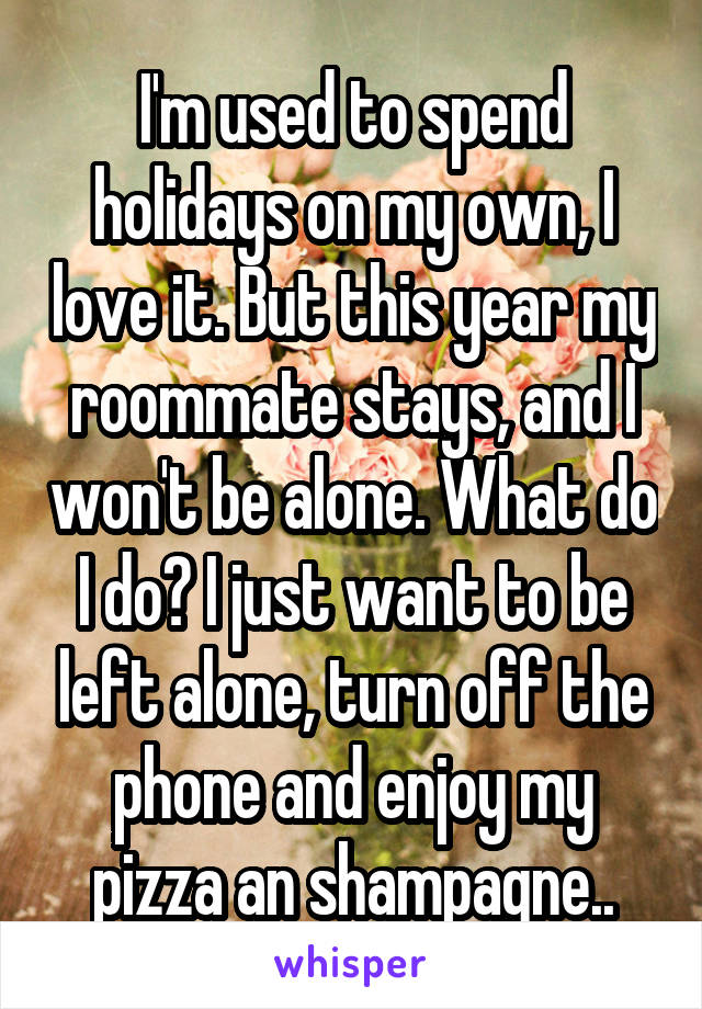 I'm used to spend holidays on my own, I love it. But this year my roommate stays, and I won't be alone. What do I do? I just want to be left alone, turn off the phone and enjoy my pizza an shampagne..