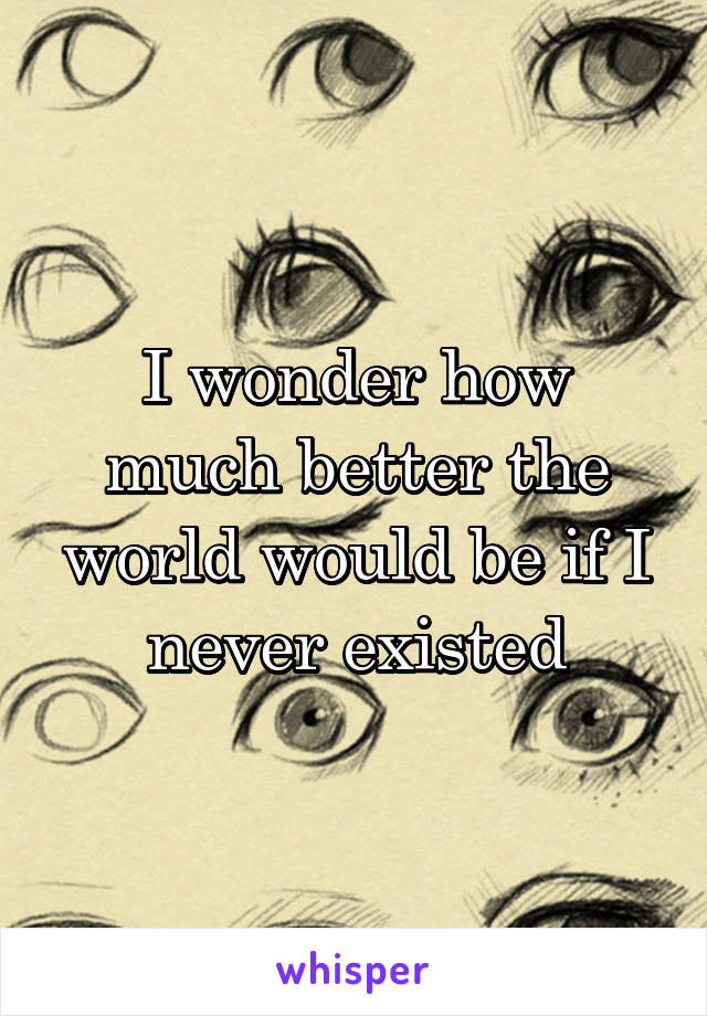 I wonder how much better the world would be if I never existed