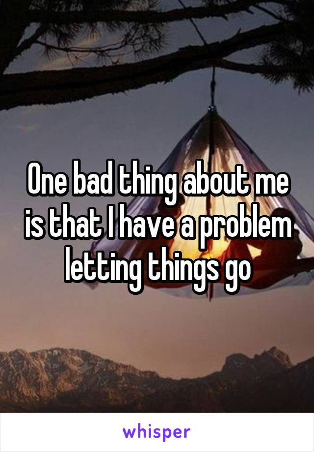 One bad thing about me is that I have a problem letting things go