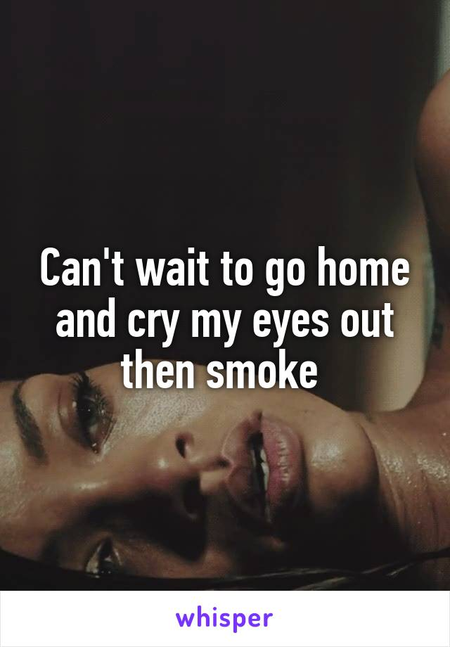 Can't wait to go home and cry my eyes out then smoke