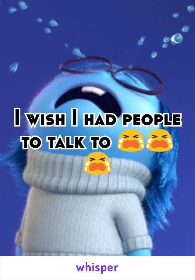 I wish I had people to talk to 😭😭😭