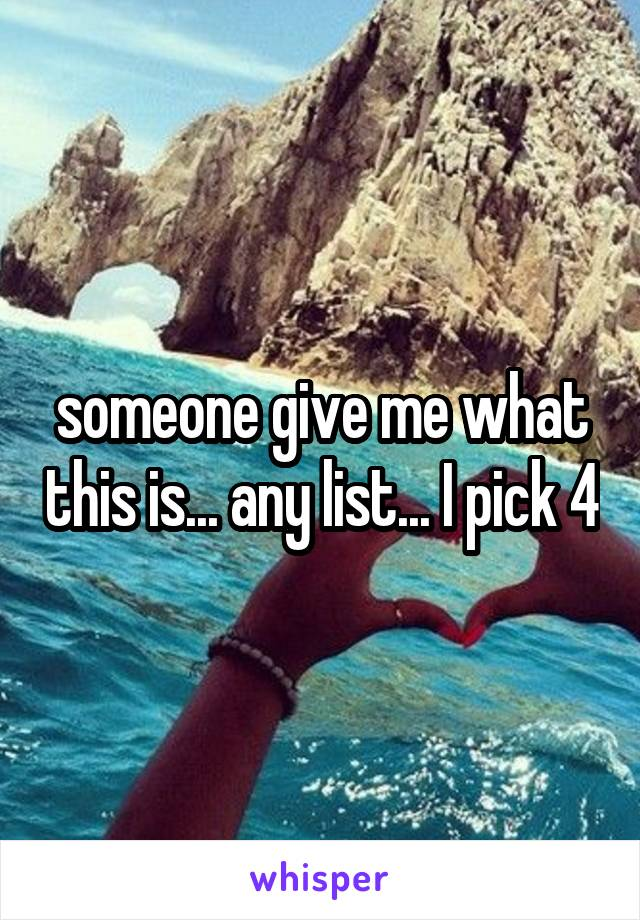 someone give me what this is... any list... I pick 4