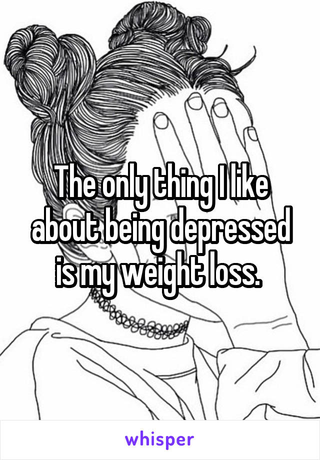 The only thing I like about being depressed is my weight loss.