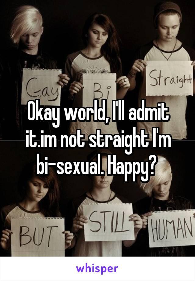 Okay world, I'll admit it.im not straight I'm bi-sexual. Happy?