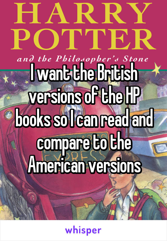 I want the British versions of the HP books so I can read and compare to the American versions