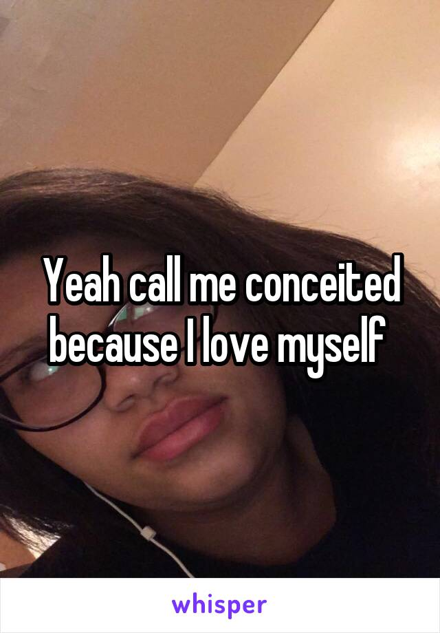 Yeah call me conceited because I love myself