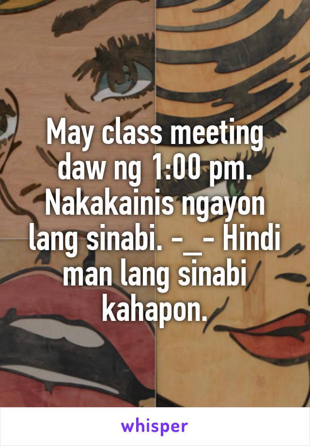 May class meeting daw ng 1:00 pm. Nakakainis ngayon lang sinabi. -_- Hindi man lang sinabi kahapon.
