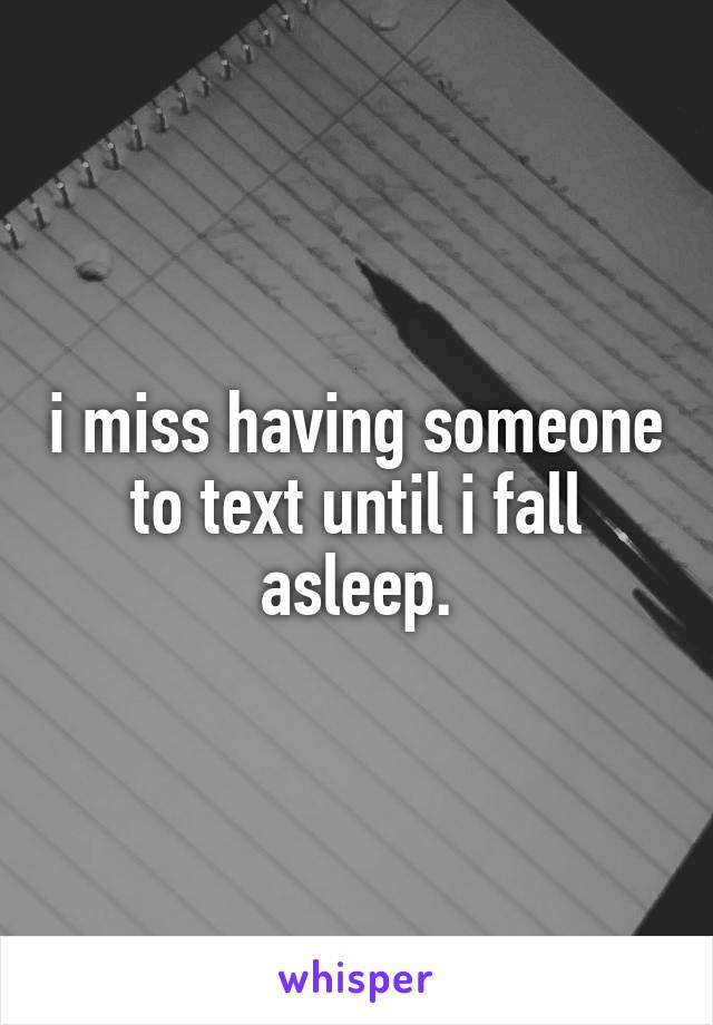 i miss having someone to text until i fall asleep.