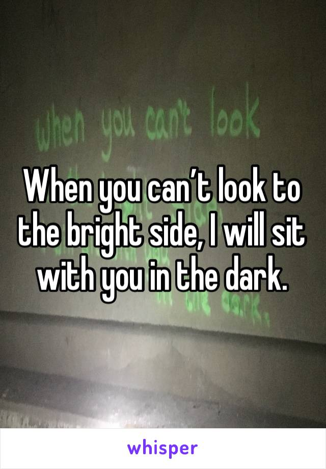 When you can't look to the bright side, I will sit with you in the dark.