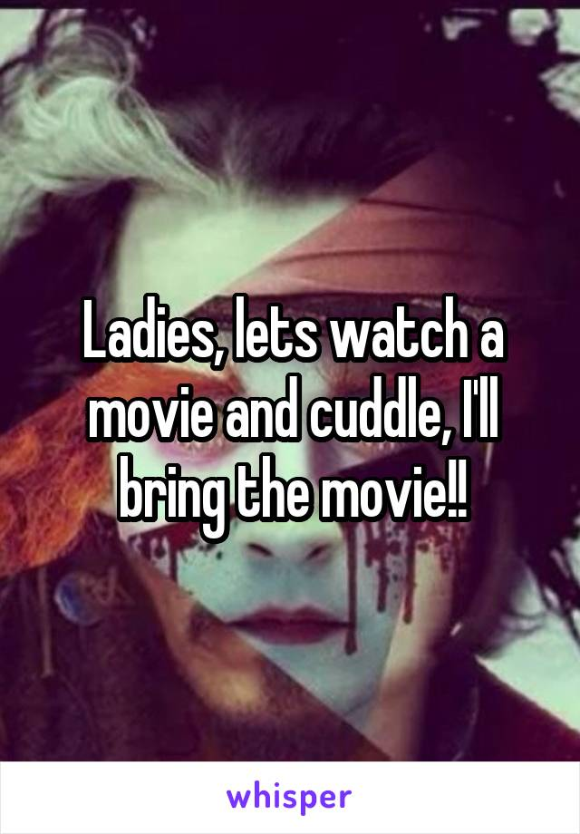 Ladies, lets watch a movie and cuddle, I'll bring the movie!!