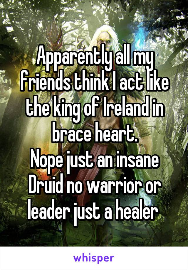 Apparently all my friends think I act like the king of Ireland in brace heart. Nope just an insane Druid no warrior or leader just a healer