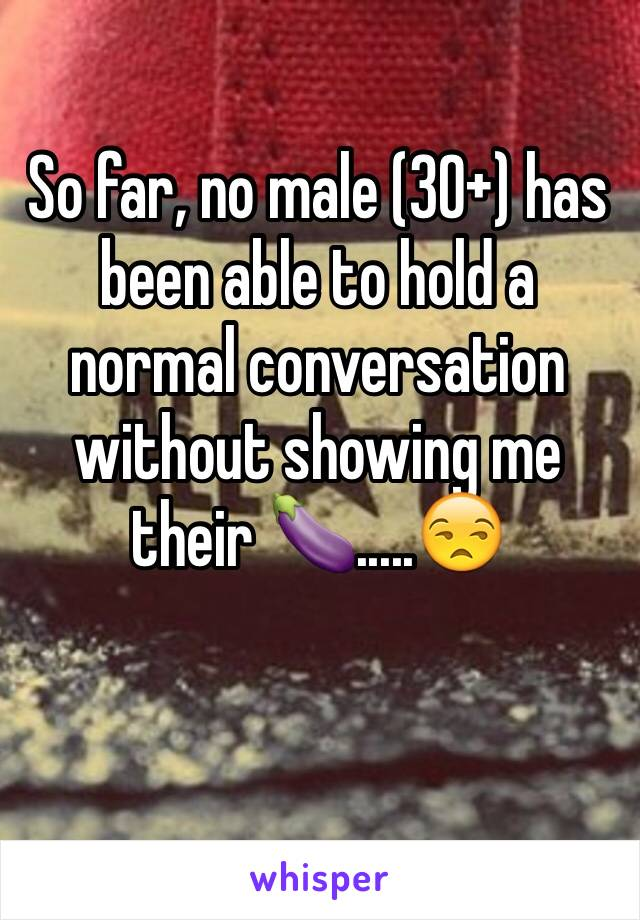 So far, no male (30+) has been able to hold a normal conversation without showing me their 🍆.....😒