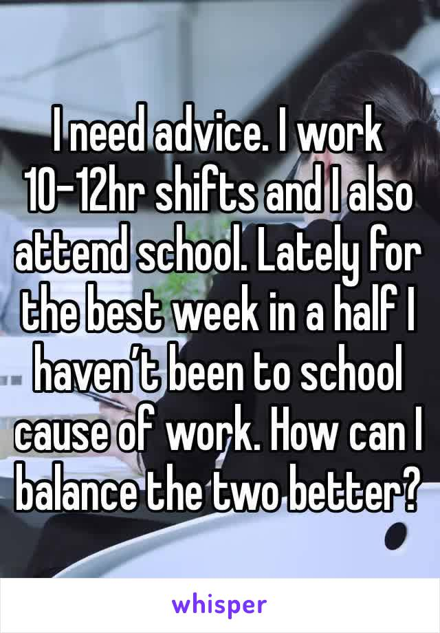 I need advice. I work 10-12hr shifts and I also attend school. Lately for the best week in a half I haven't been to school cause of work. How can I balance the two better?