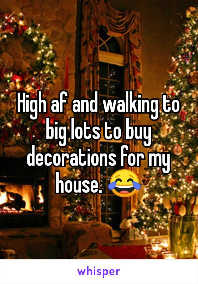 High af and walking to big lots to buy decorations for my house. 😂