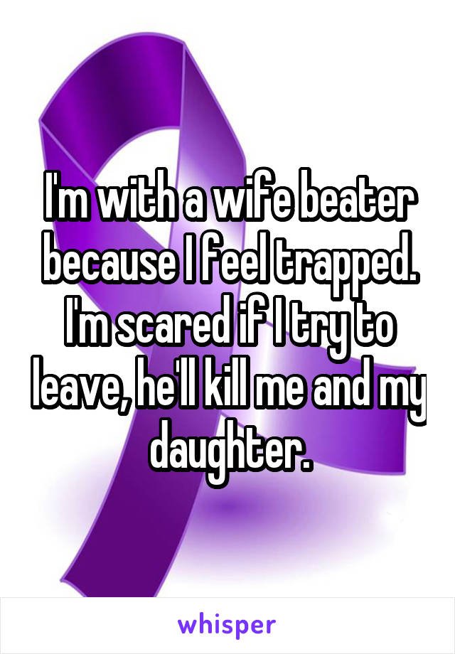 I'm with a wife beater because I feel trapped. I'm scared if I try to leave, he'll kill me and my daughter.