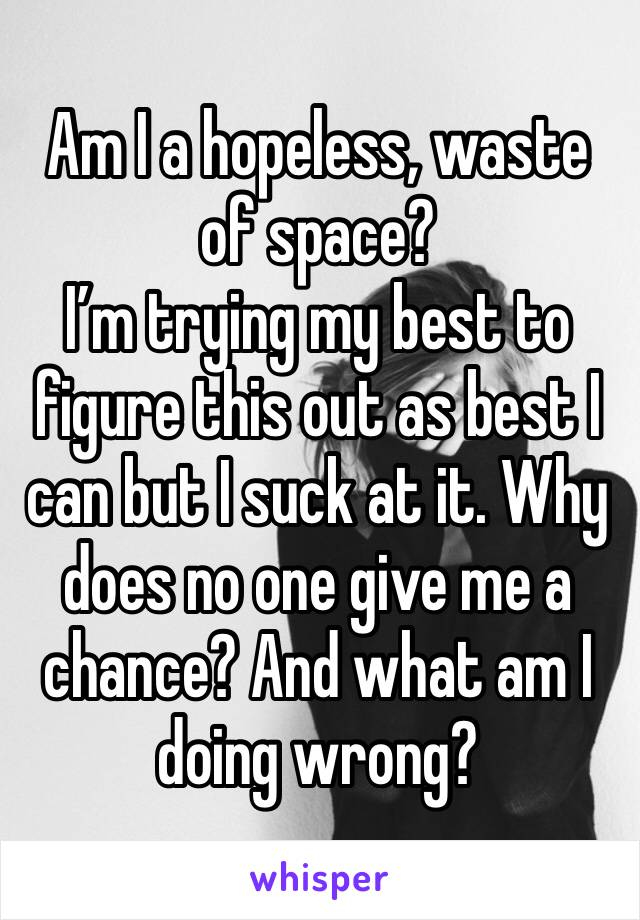 Am I a hopeless, waste of space?  I'm trying my best to figure this out as best I can but I suck at it. Why does no one give me a chance? And what am I doing wrong?