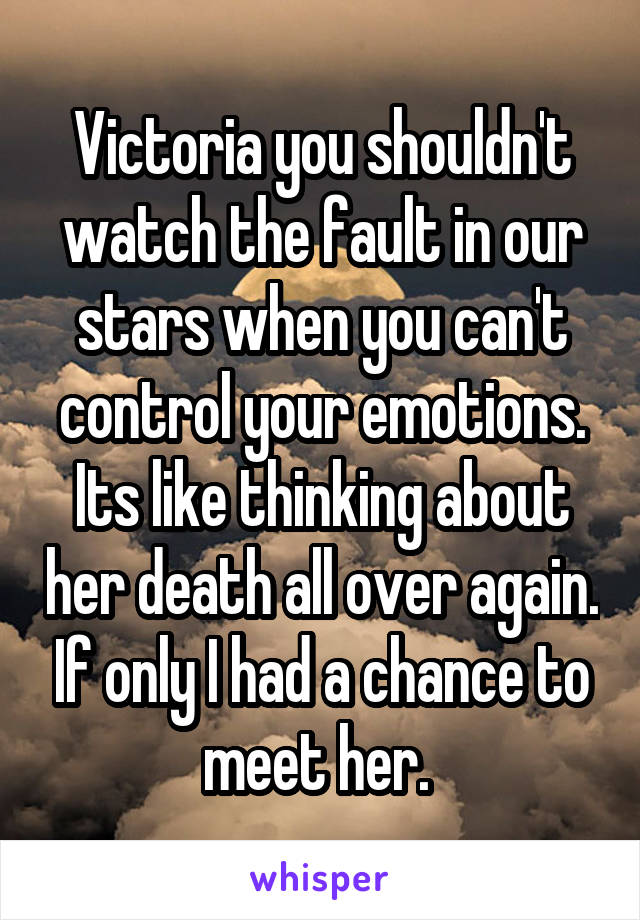 Victoria you shouldn't watch the fault in our stars when you can't control your emotions. Its like thinking about her death all over again. If only I had a chance to meet her.