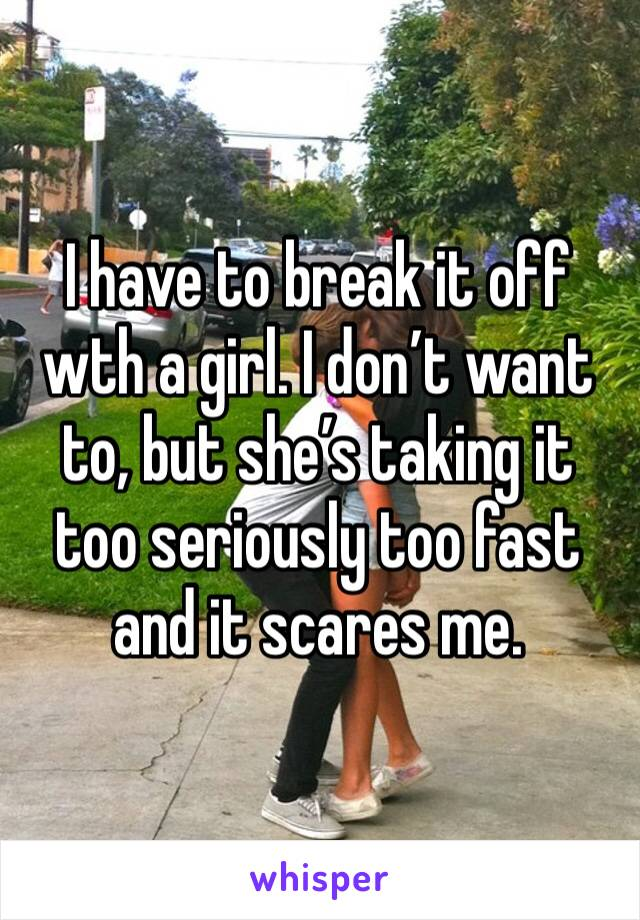 I have to break it off wth a girl. I don't want to, but she's taking it too seriously too fast and it scares me.