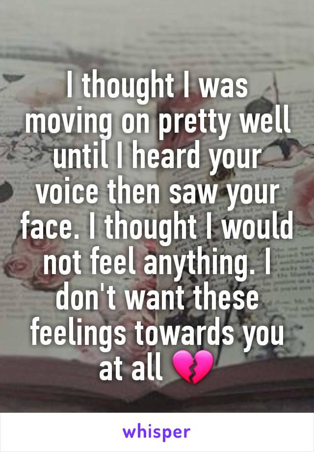 I thought I was moving on pretty well until I heard your voice then saw your face. I thought I would not feel anything. I don't want these feelings towards you at all 💔