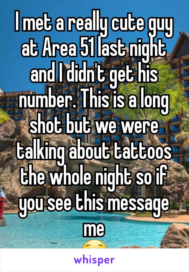 I met a really cute guy at Area 51 last night and I didn't get his number. This is a long shot but we were talking about tattoos the whole night so if you see this message me 😁