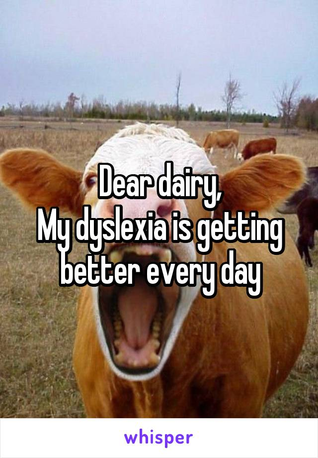 Dear dairy, My dyslexia is getting better every day