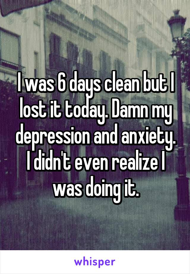 I was 6 days clean but I lost it today. Damn my depression and anxiety. I didn't even realize I was doing it.