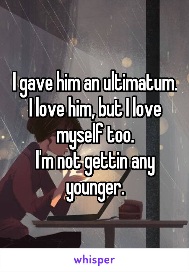 I gave him an ultimatum. I love him, but I love myself too. I'm not gettin any younger.