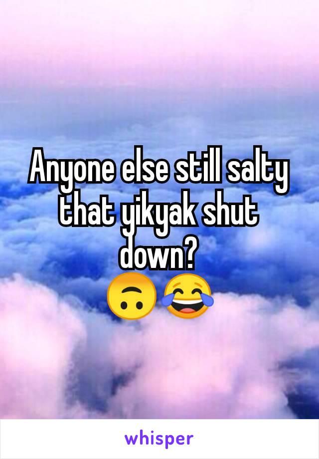Anyone else still salty that yikyak shut down? 🙃😂