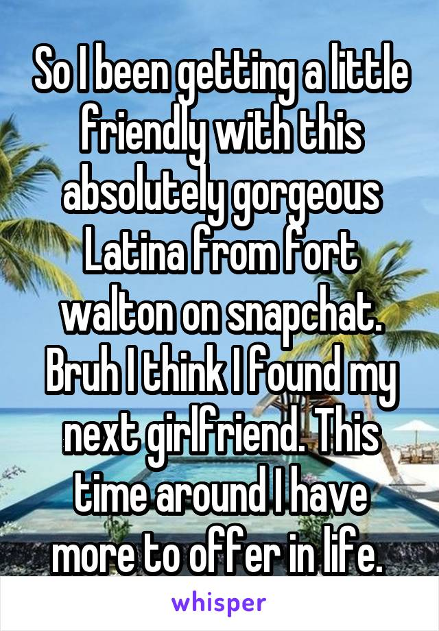 So I been getting a little friendly with this absolutely gorgeous Latina from fort walton on snapchat. Bruh I think I found my next girlfriend. This time around I have more to offer in life.