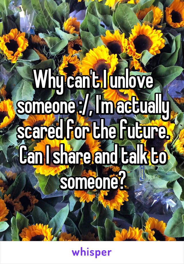 Why can't I unlove someone :/, I'm actually scared for the future. Can I share and talk to someone?
