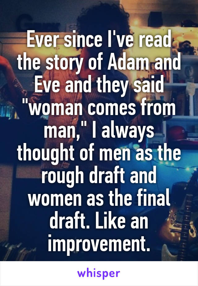 "Ever since I've read the story of Adam and Eve and they said ""woman comes from man,"" I always thought of men as the rough draft and women as the final draft. Like an improvement."