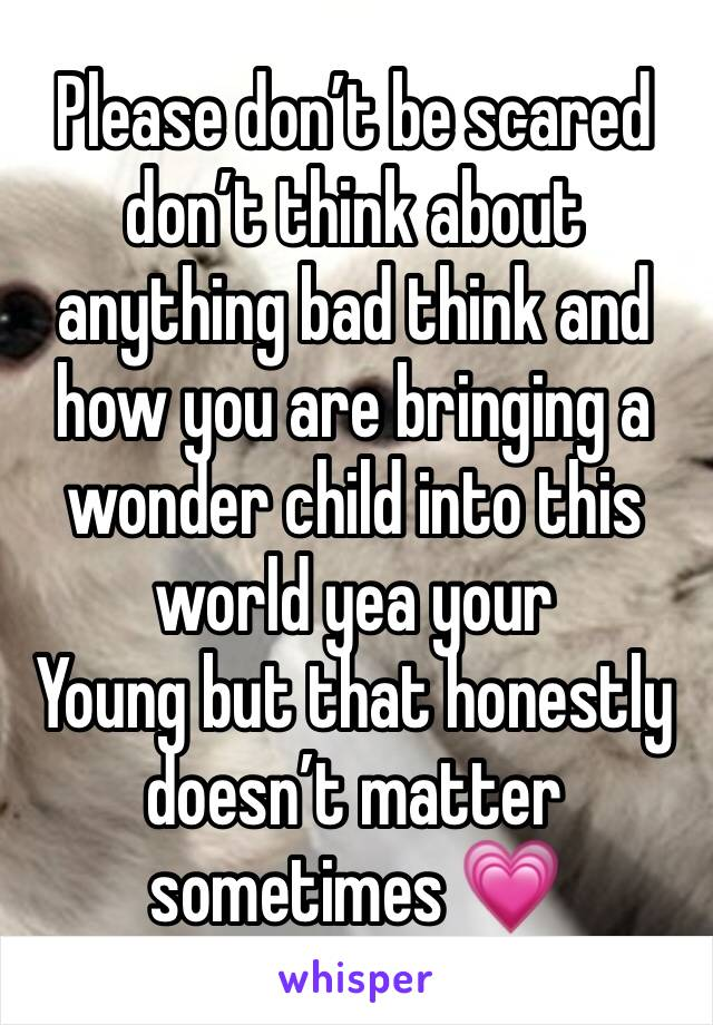 Please don't be scared don't think about anything bad think and how you are bringing a wonder child into this world yea your Young but that honestly doesn't matter sometimes 💗