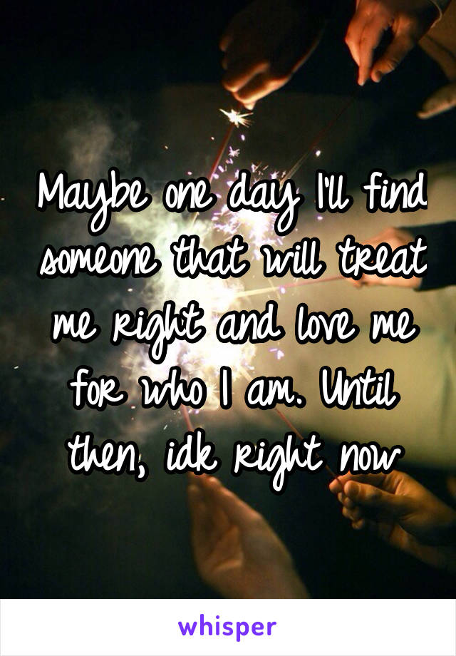 Maybe one day I'll find someone that will treat me right and love me for who I am. Until then, idk right now