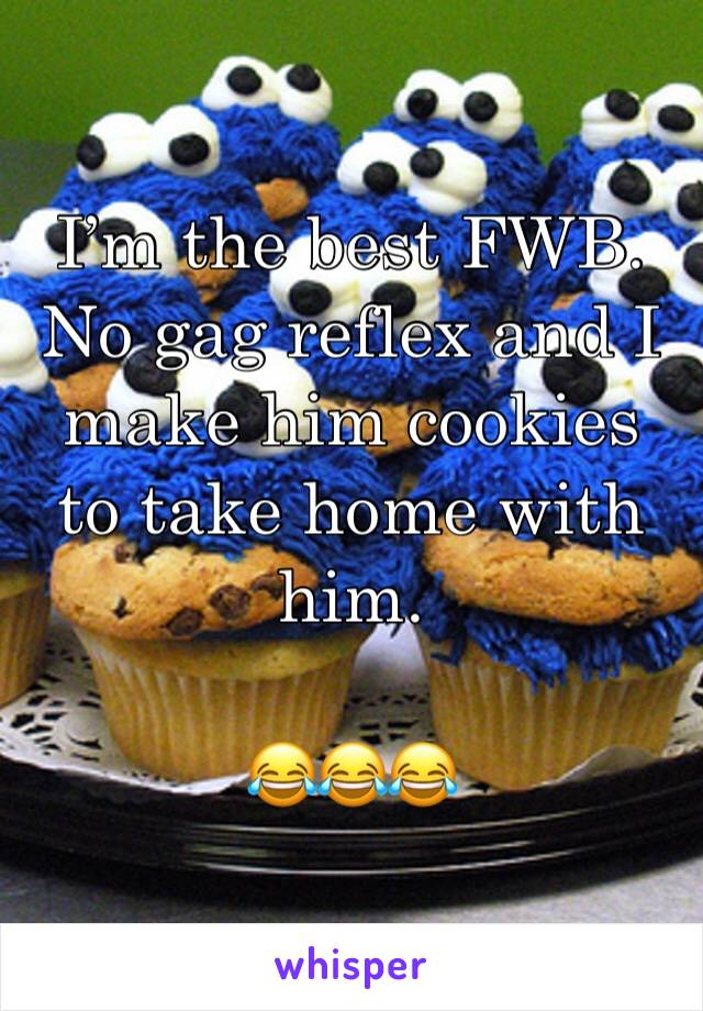 I'm the best FWB. No gag reflex and I make him cookies to take home with him.   😂😂😂
