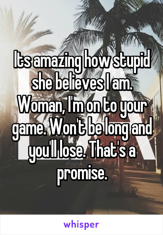 Its amazing how stupid she believes I am. Woman, I'm on to your game. Won't be long and you'll lose. That's a promise.