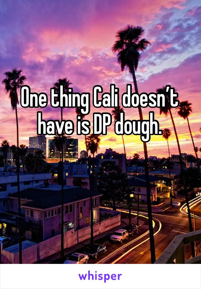 One thing Cali doesn't have is DP dough.