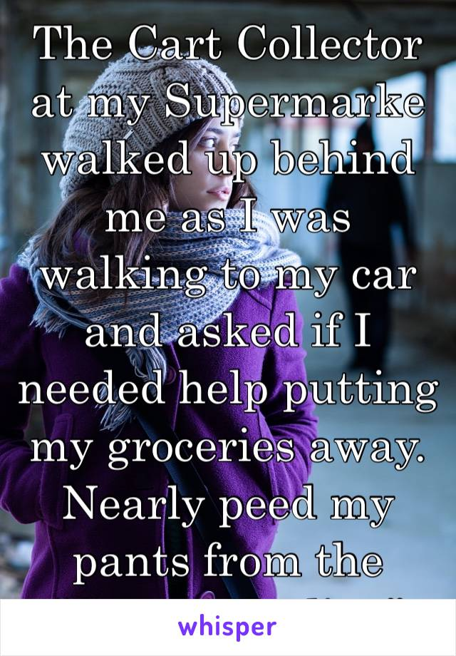 "The Cart Collector at my Supermarke walked up behind me as I was walking to my car and asked if I needed help putting my groceries away. Nearly peed my pants from the  ""Creepy Feeling"""