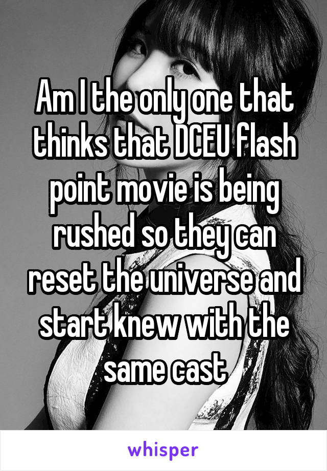 Am I the only one that thinks that DCEU flash point movie is being rushed so they can reset the universe and start knew with the same cast