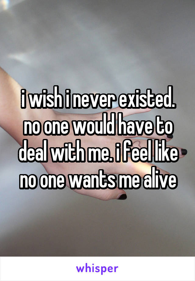 i wish i never existed. no one would have to deal with me. i feel like no one wants me alive