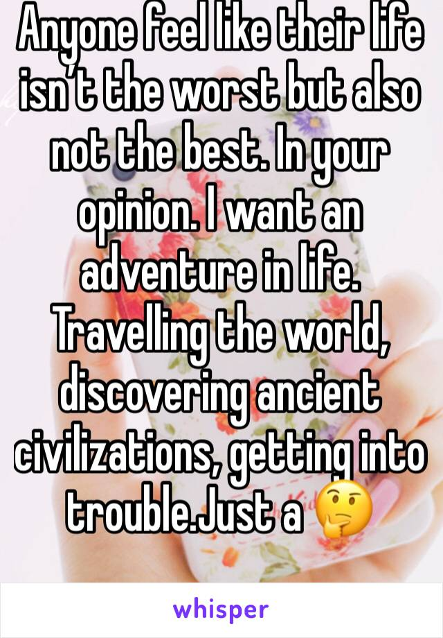 Anyone feel like their life isn't the worst but also not the best. In your opinion. I want an adventure in life. Travelling the world, discovering ancient civilizations, getting into trouble.Just a 🤔